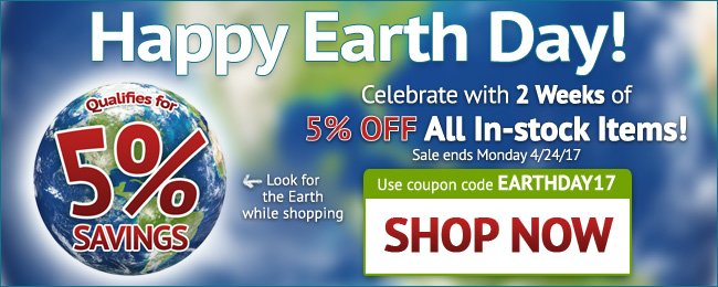 Earth Day Sale! 5% Off All In-stock Items! Use coupon code: EARTHDAY17 . April 10 - April 24, 2017. Look for image while shopping. SHOP NOW >>