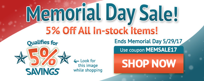 Memorial Day Sale! 5% Off All In-stock Items! Use coupon code: MEMSALE17 . May 20 - May 29, 2017. Look for image while shopping. SHOP NOW >>