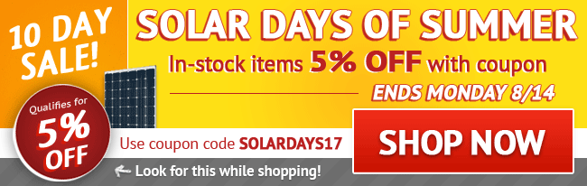 Solar Days of Summer Sale! 5% Off All In-stock Items - Limited Time Only! Use coupon code: SOLARDAYS17 . August 5 - August 14, 2017. Look for image while shopping. SHOP NOW >>