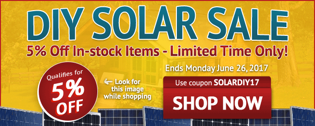 DIY Solar Sale! 5% Off All In-stock Items - Limited Time Only! Use coupon code: SOLARDIY17 . June 17 - June 26, 2017. Look for image while shopping. SHOP NOW >>