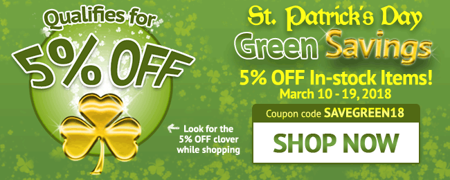 St. Patrick's Day Sale! Green Savings! 5% Off In-stock Items - Limited Time Only! Use coupon code: SAVEGREEN18. Ends March 19, 2018. Look for image while shopping. SHOP NOW >>